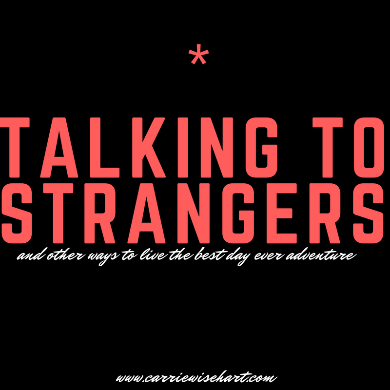 talking to strangers (and other ways to live the best day ever adventure)